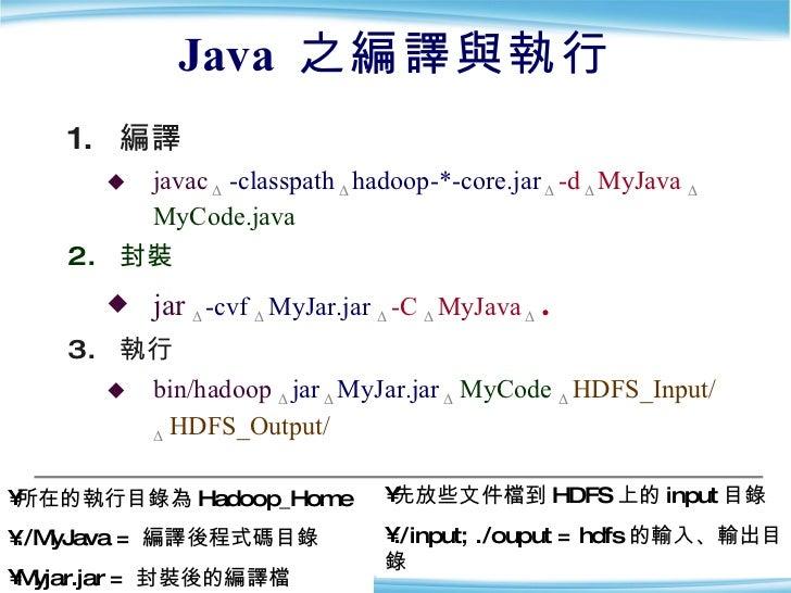Java  之編譯與執行 <ul><li>編譯 </li></ul><ul><ul><li>javac   Δ   -classpath   Δ   hadoop-*-core.jar  Δ  -d   Δ   MyJava  Δ   MyCo...