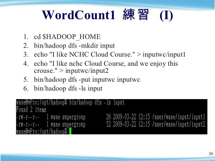 WordCount1  練習  (I) <ul><li>cd $HADOOP_HOME </li></ul><ul><li>bin/hadoop dfs -mkdir input </li></ul><ul><li>echo &quot;I l...
