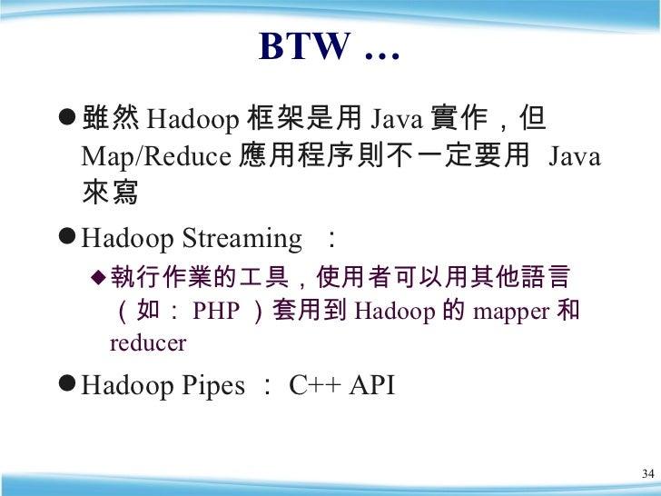 BTW … <ul><li>雖然 Hadoop 框架是用 Java 實作,但 Map/Reduce 應用程序則不一定要用  Java 來寫 </li></ul><ul><li>Hadoop Streaming  : </li></ul><ul>...