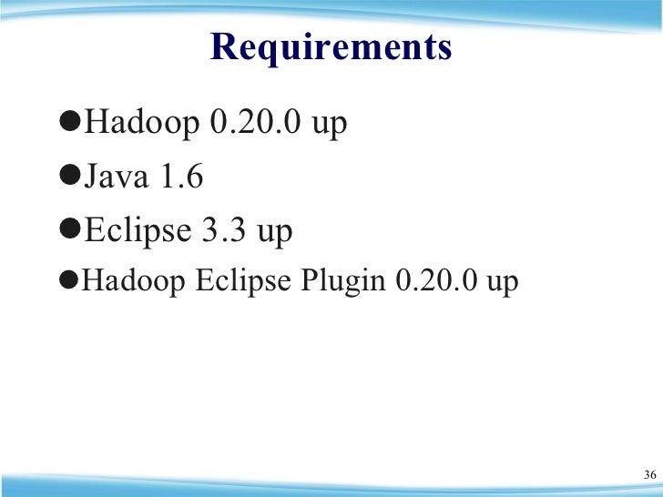 Requirements <ul><li>Hadoop 0.20.0 up </li></ul><ul><li>Java 1.6 </li></ul><ul><li>Eclipse 3.3 up </li></ul><ul><li>Hadoop...