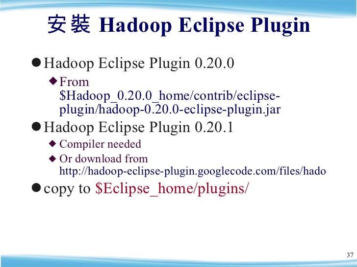 安裝 Hadoop Eclipse Plugin <ul><li>Hadoop Eclipse Plugin 0.20.0 </li></ul><ul><ul><li>From  $Hadoop_0.20.0_home/contrib/ecli...