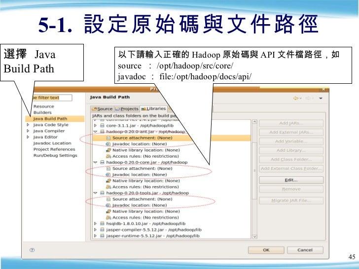 5-1.  設定原始碼與文件路徑 以下請輸入正確的 Hadoop 原始碼與 API 文件檔路徑,如 source  : /opt/hadoop/src/core/ javadoc : file:/opt/hadoop/docs/api/ 選擇 ...