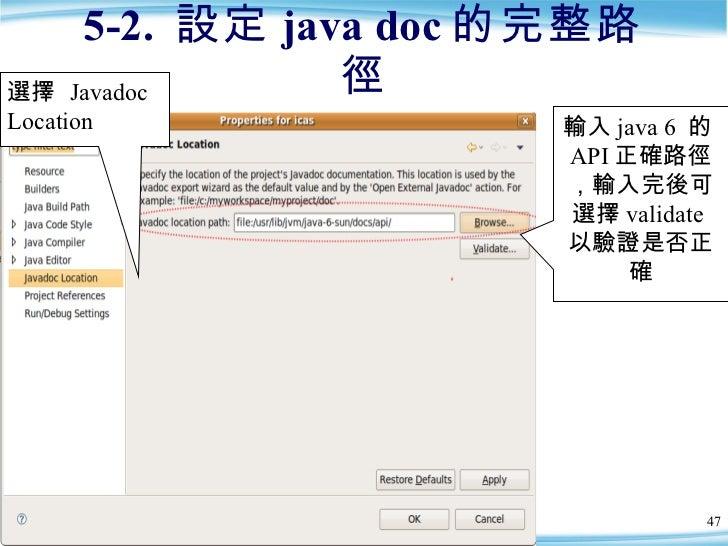 5-2.  設定 java doc 的完整路徑 輸入 java 6  的 API 正確路徑,輸入完後可選擇 validate 以驗證是否正確 選擇  Javadoc Location