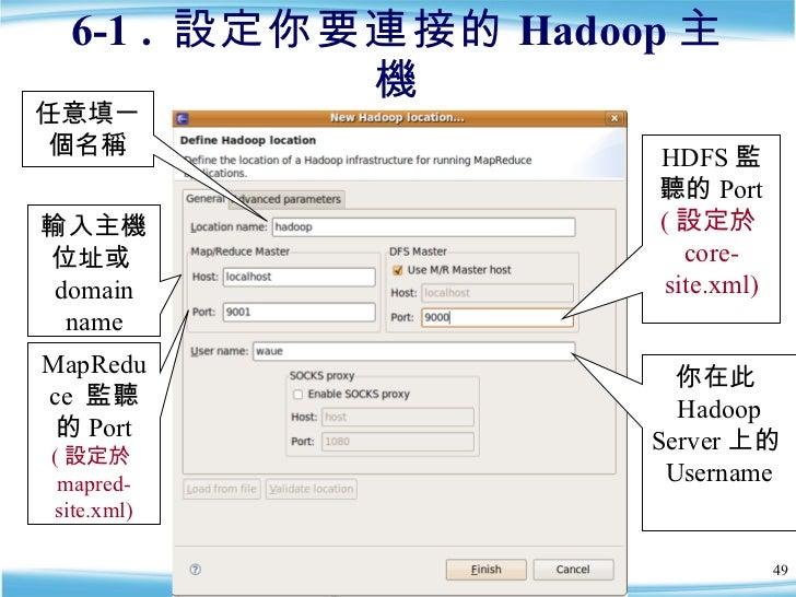 6-1 .  設定你要連接的 Hadoop 主機 輸入主機位址或 domain name MapReduce  監聽的 Port  ( 設定於 mapred-site.xml) HDFS 監聽的 Port  ( 設定於 core-site.xm...