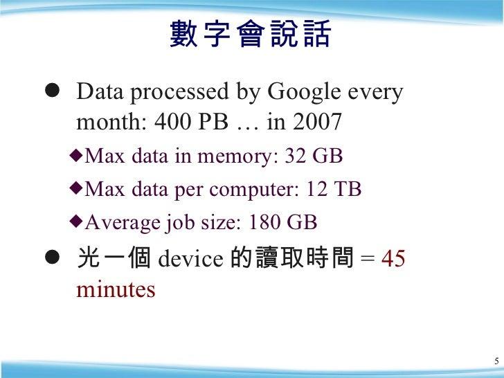 數字會說話 <ul><li>Data processed by Google every month: 400 PB … in 2007 </li></ul><ul><ul><li>Max data in memory: 32 GB </li>...
