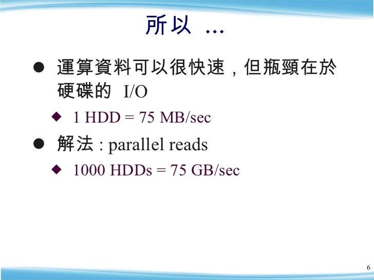 所以 … <ul><li>運算資料可以很快速,但瓶頸在於硬碟的  I/O </li></ul><ul><ul><li>1 HDD = 75 MB/sec </li></ul></ul><ul><li>解法 : parallel reads </...
