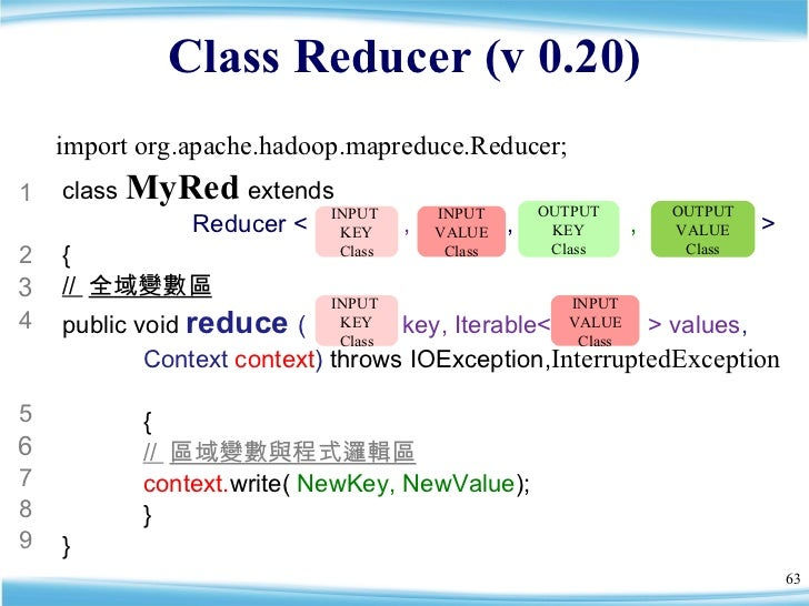 Class Reducer (v 0.20) class  MyRed   extends    Reducer <  ,  ,  ,  >  { //  全域變數區 public void  reduce  (  key, Iterable<...