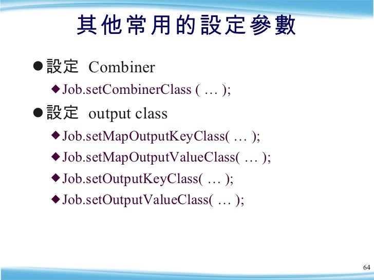 其他常用的設定參數 <ul><li>設定  Combiner  </li></ul><ul><ul><li>Job.setCombinerClass ( … ); </li></ul></ul><ul><li>設定  output class ...