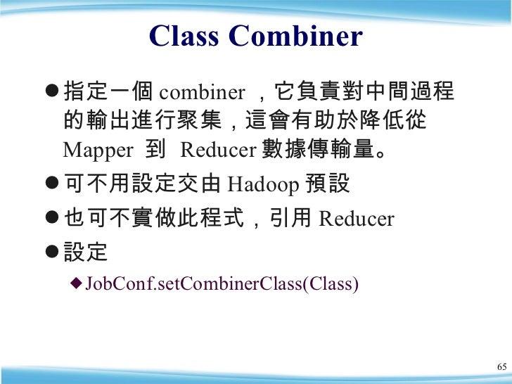 Class Combiner <ul><li>指定一個 combiner ,它負責對中間過程的輸出進行聚集,這會有助於降低從 Mapper  到  Reducer 數據傳輸量。 </li></ul><ul><li>可不用設定交由 Hadoop ...
