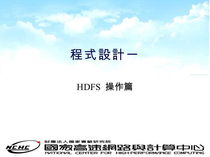 程式設計一 <ul><li>HDFS  操作篇 </li></ul>