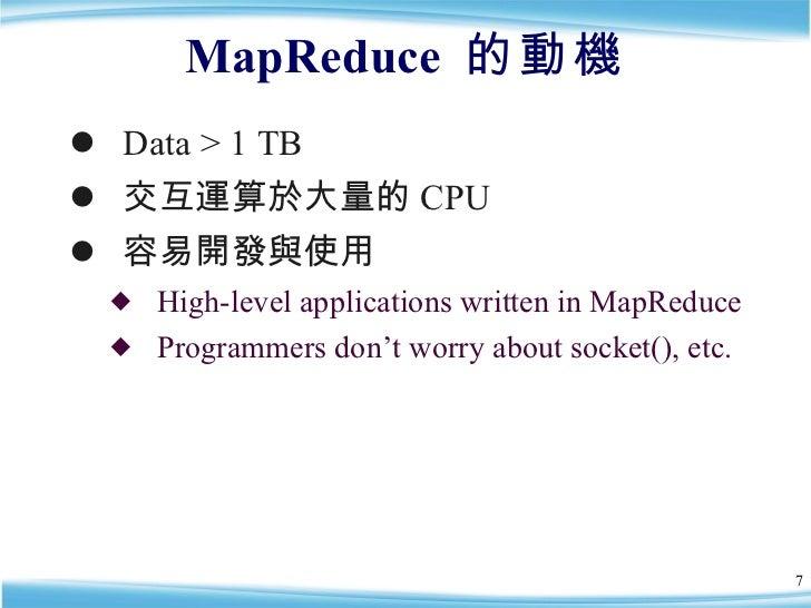 MapReduce  的動機 <ul><li>Data > 1 TB </li></ul><ul><li>交互運算於大量的 CPU </li></ul><ul><li>容易開發與使用 </li></ul><ul><ul><li>High-lev...