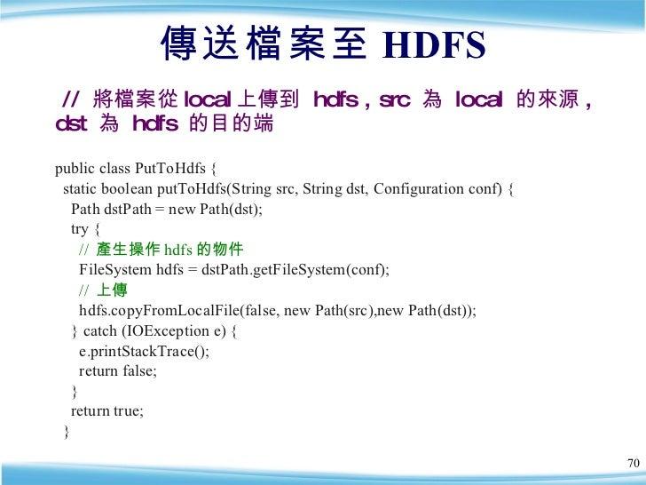 傳送檔案至 HDFS <ul><li>public class PutToHdfs { </li></ul><ul><li>static boolean putToHdfs(String src, String dst, Configurati...