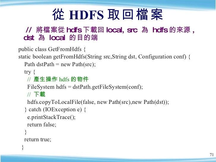 從 HDFS 取回檔案 <ul><li>public class GetFromHdfs { </li></ul><ul><li>static boolean getFromHdfs(String src,String dst, Configu...