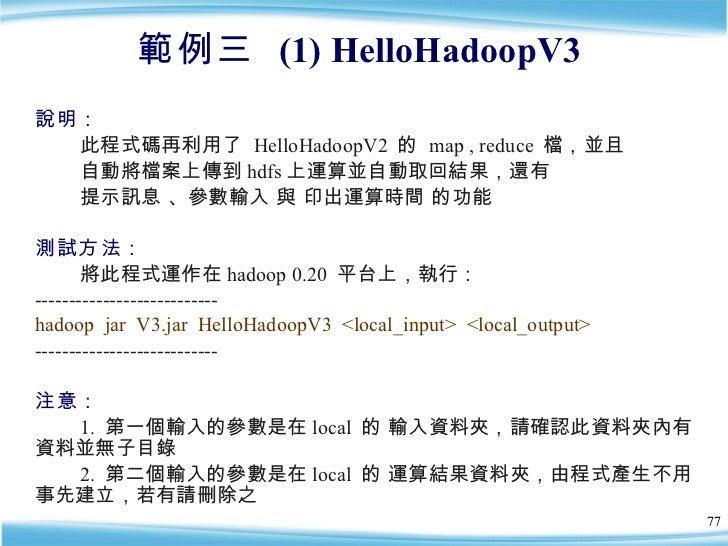 範例三  (1) HelloHadoopV3  <ul><li>說明:   </li></ul><ul><li>此程式碼再利用了  HelloHadoopV2  的  map , reduce  檔,並且 </li></ul><ul><li>自...