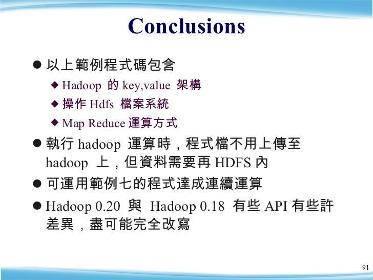 Conclusions <ul><li>以上範例程式碼包含 </li></ul><ul><ul><li>Hadoop  的 key,value  架構 </li></ul></ul><ul><ul><li>操作 Hdfs  檔案系統 </li>...
