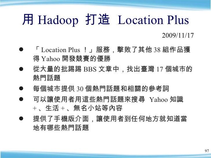 用 Hadoop  打造  Location Plus <ul><li>「 Location Plus !」服務,擊敗了其他 38 組作品獲得 Yahoo 開發競賽的優勝 </li></ul><ul><li>從大量的批踢踢 BBS 文章中,找出...