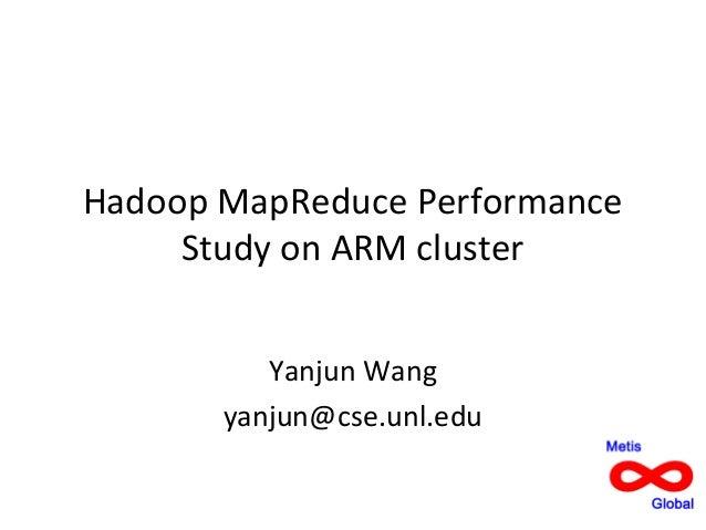 Hadoop MapReduce Performance Study on ARM cluster Yanjun Wang yanjun@cse.unl.edu