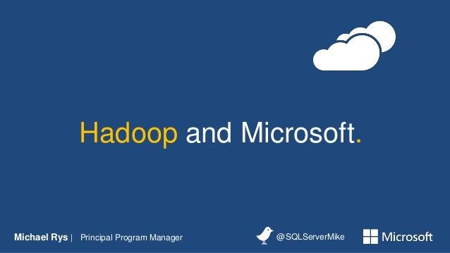 Hadoop and Microsoft.Michael Rys | Principal Program Manager   @SQLServerMike