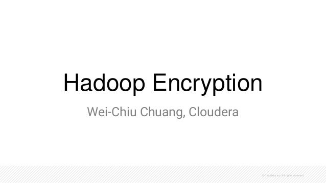 © Cloudera, Inc. All rights reserved. Hadoop Encryption Wei-Chiu Chuang, Cloudera