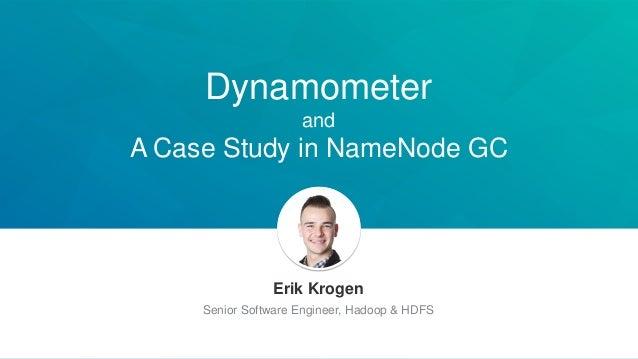 Dynamometer and A Case Study in NameNode GC Erik Krogen Senior Software Engineer, Hadoop & HDFS