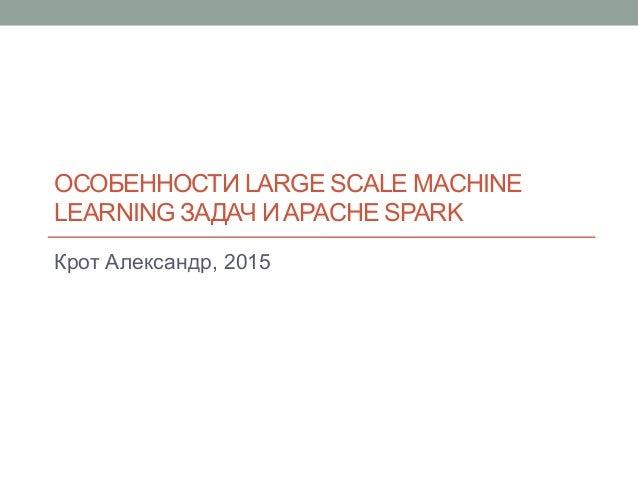 ОСОБЕННОСТИ LARGE SCALE MACHINE LEARNING ЗАДАЧ И APACHE SPARK Крот Александр, 2015