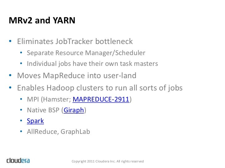 MRv2 and YARN• Eliminates JobTracker bottleneck   • Separate Resource Manager/Scheduler   • Individual jobs have their own...
