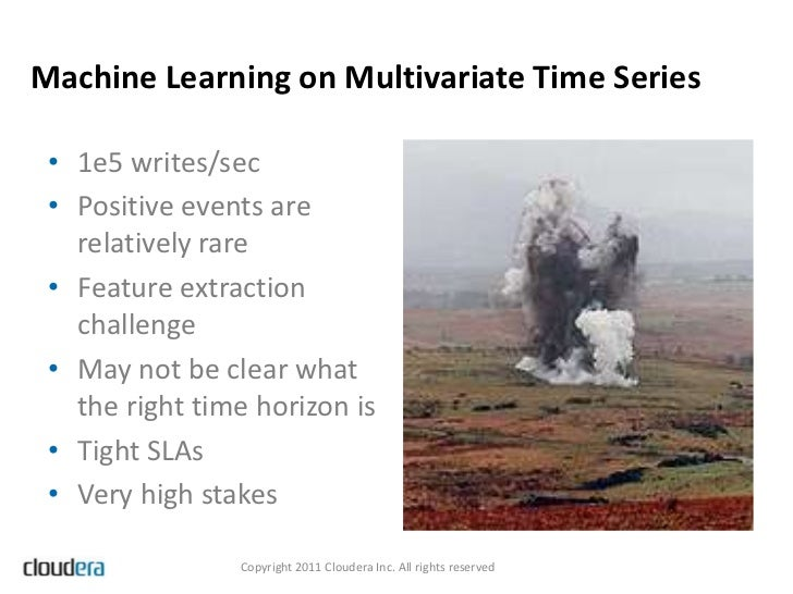 Machine Learning on Multivariate Time Series • 1e5 writes/sec • Positive events are   relatively rare • Feature extraction...