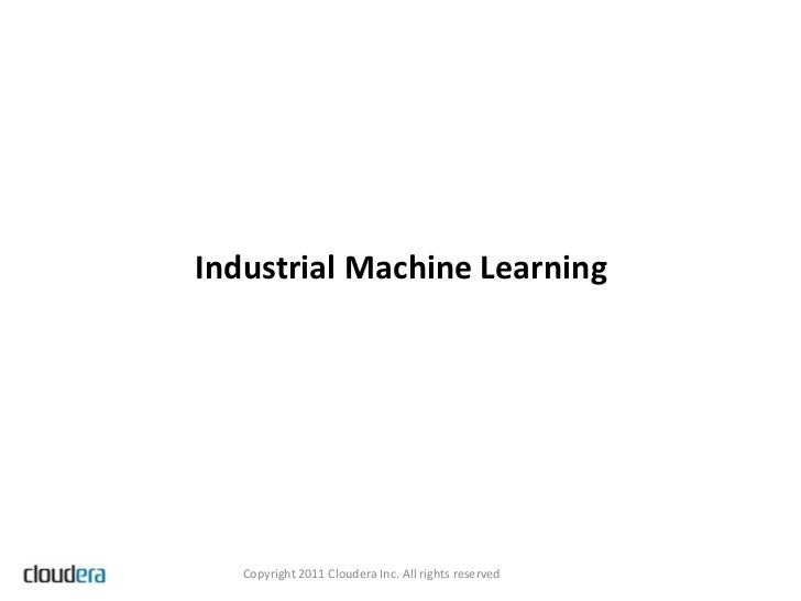 Industrial Machine Learning   Copyright 2011 Cloudera Inc. All rights reserved