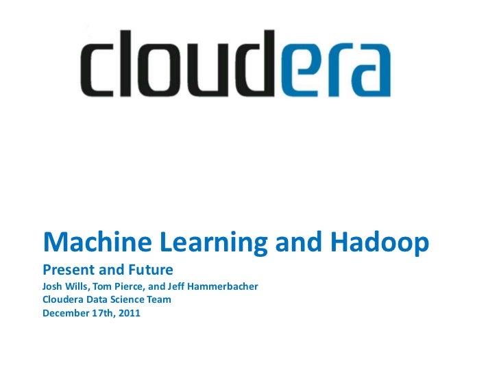 Machine Learning and HadoopPresent and FutureJosh Wills, Tom Pierce, and Jeff HammerbacherCloudera Data Science TeamDecemb...