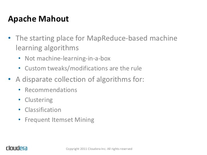 Apache Mahout• The starting place for MapReduce-based machine  learning algorithms   • Not machine-learning-in-a-box   • C...
