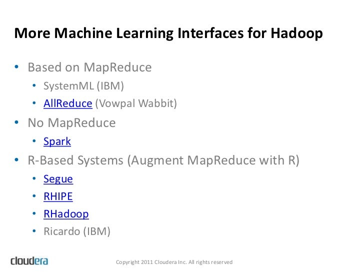 More Machine Learning Interfaces for Hadoop• Based on MapReduce  • SystemML (IBM)  • AllReduce (Vowpal Wabbit)• No MapRedu...