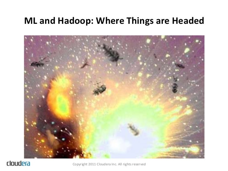 ML and Hadoop: Where Things are Headed          Copyright 2011 Cloudera Inc. All rights reserved