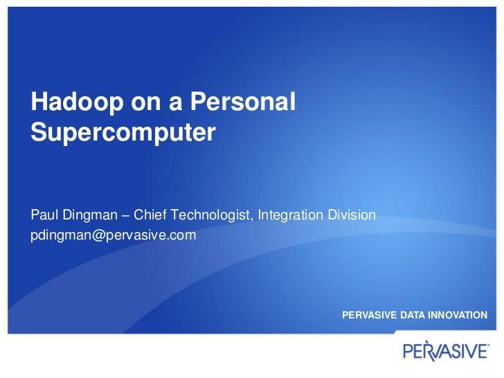 Hadoop on a PersonalSupercomputerPaul Dingman – Chief Technologist, Integration Divisionpdingman@pervasive.com            ...