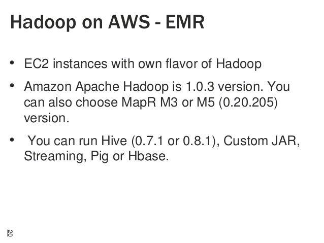 Hadoop on AWS - EMR • EC2 instances with own flavor of Hadoop • Amazon Apache Hadoop is 1.0.3 version. You can also choose...