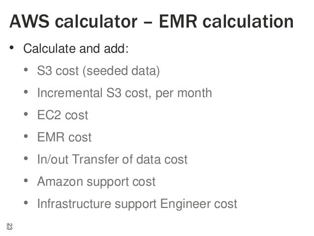 AWS calculator – EMR calculation • Calculate and add: • S3 cost (seeded data) • Incremental S3 cost, per month • EC2 cost ...