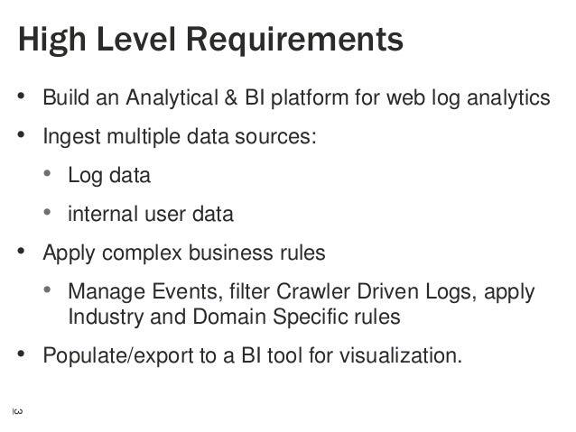 High Level Requirements • Build an Analytical & BI platform for web log analytics • Ingest multiple data sources: • Log da...