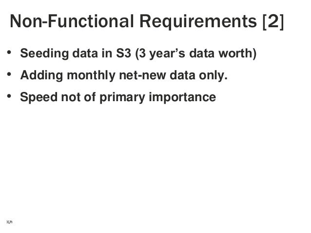 Non-Functional Requirements [2] • Seeding data in S3 (3 year's data worth) • Adding monthly net-new data only. • Speed not...