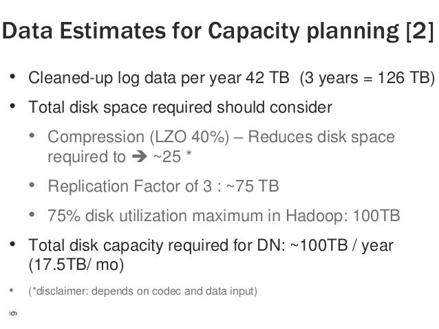 Data Estimates for Capacity planning [2] • Cleaned-up log data per year 42 TB (3 years = 126 TB) • Total disk space requir...
