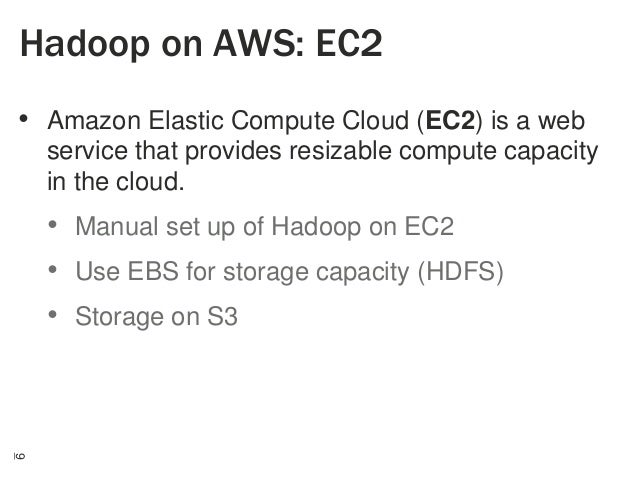 Hadoop on AWS: EC2 • Amazon Elastic Compute Cloud (EC2) is a web service that provides resizable compute capacity in the c...