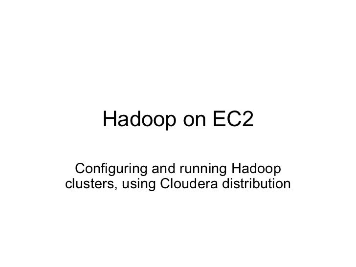 Hadoop on EC2 Configuring and running Hadoop clusters, using Cloudera distribution