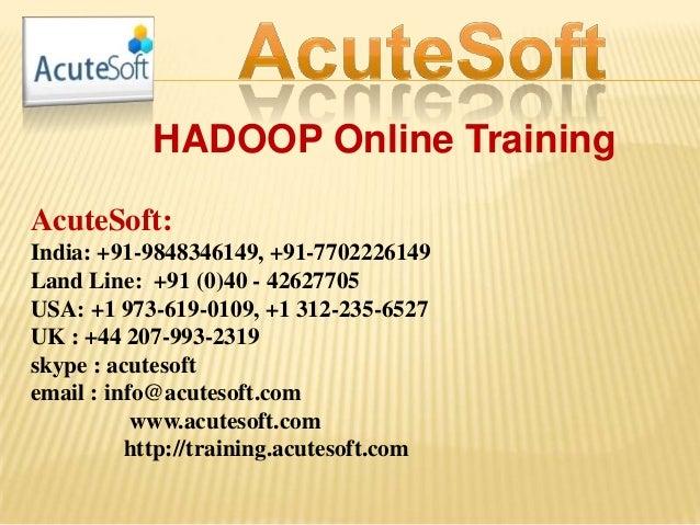 HADOOP Online Training AcuteSoft: India: +91-9848346149, +91-7702226149 Land Line: +91 (0)40 - 42627705 USA: +1 973-619-01...
