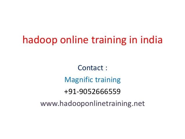 hadoop online training in india Contact : Magnific training +91-9052666559 www.hadooponlinetraining.net