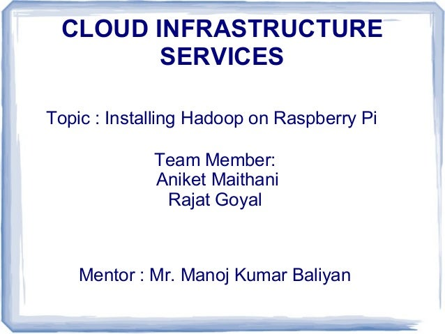 CLOUD INFRASTRUCTURE SERVICES Topic : Installing Hadoop on Raspberry Pi Team Member: Aniket Maithani Rajat Goyal  Mentor :...