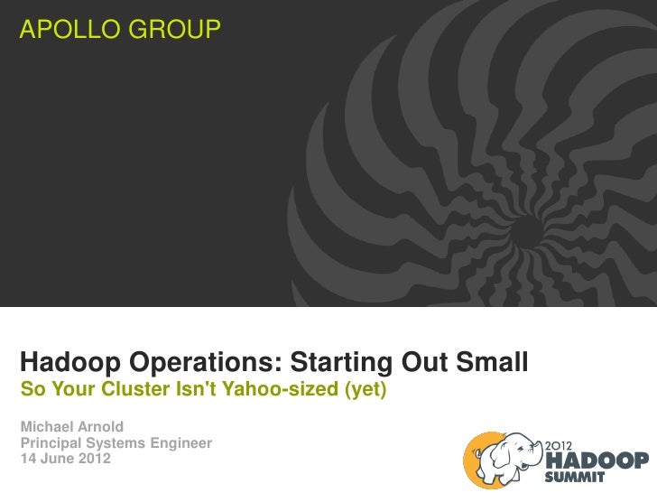 APOLLO GROUPHadoop Operations: Starting Out SmallSo Your Cluster Isnt Yahoo-sized (yet)Michael ArnoldPrincipal Systems Eng...