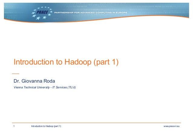 1 www.prace-ri.euIntroduction to Hadoop (part 1) Introduction to Hadoop (part 1) Vienna Technical University - IT Services...