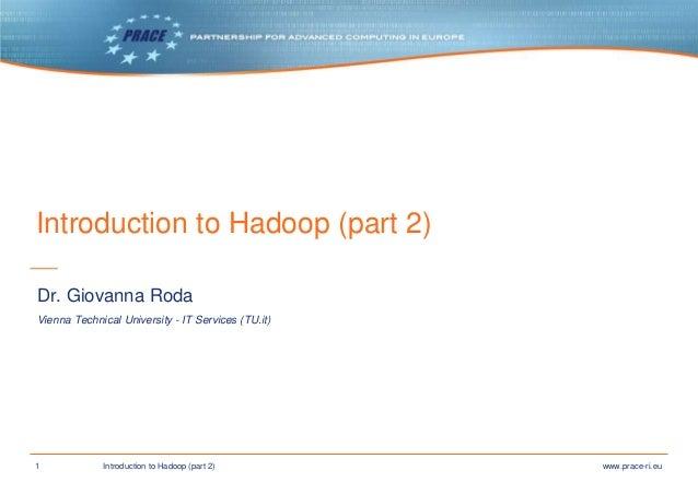 1 www.prace-ri.euIntroduction to Hadoop (part 2) Introduction to Hadoop (part 2) Vienna Technical University - IT Services...