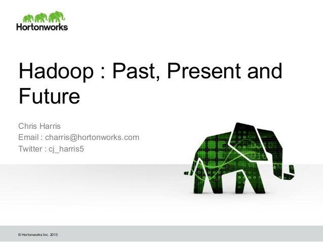 Hadoop : Past, Present and Future Chris Harris Email : charris@hortonworks.com Twitter : cj_harris5  © Hortonworks Inc. 20...