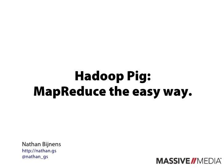 Hadoop Pig:     MapReduce the easy way.Nathan Bijnenshttp://nathan.gs@nathan_gs