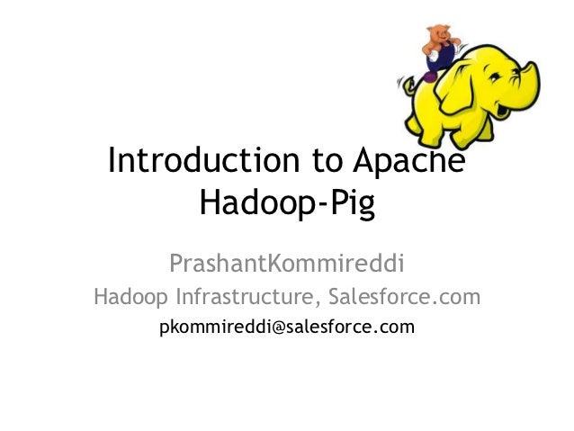 Introduction to Apache       Hadoop-Pig       PrashantKommireddiHadoop Infrastructure, Salesforce.com      pkommireddi@sal...