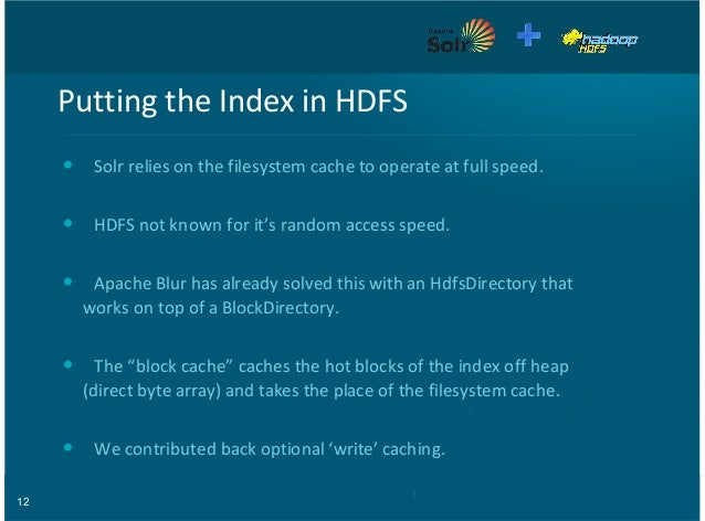 12 Putting'the'Index'in'HDFS Solr'relies'on'the'filesystem'cache'to'operate'at'full'speed. HDFS'not'known'for'it's'random'...